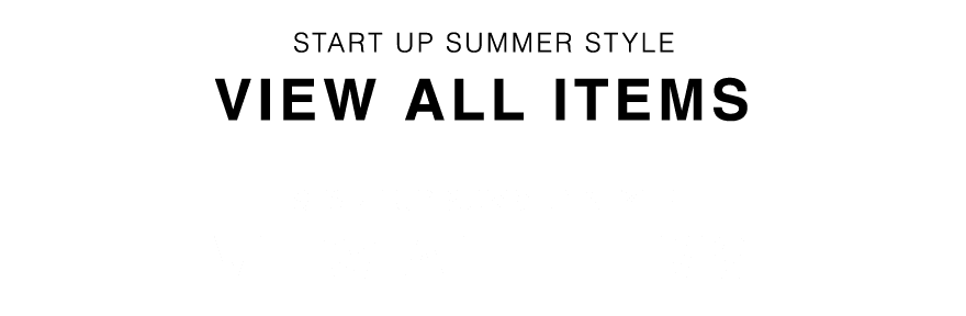 START UP SUMMER STYLE VIEW ALL ITEMS